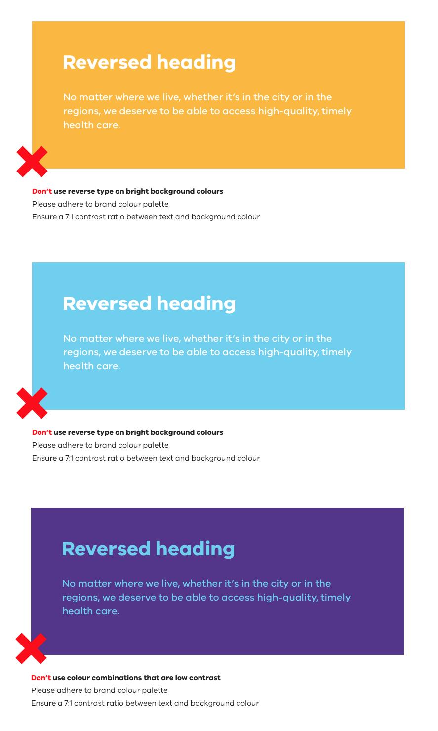 Don't use reverse type on bright background colours. Please adhere to brand colour palette and ensure a 7:1 ratio between text and background colour