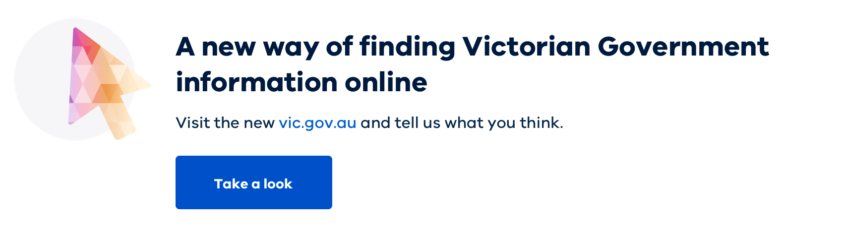 A new way of finding Victorian Government information online. Visit the new vic.gov.au and tell us what you think. Take a look.