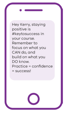Phone image with text message example: Hey Kerry, staying positive is #keytosuccess in your course. Remember to focus on what you CAN do, and build on what you DO know. Practice = confidence = success!